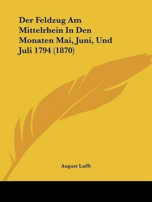 Der Feldzug Am Mittelrhein in Den Monaten Mai, Juni, Und Juli 1794 (1870) (English, German, Paperback): August Lufft
