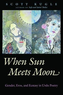 When Sun Meets Moon - Gender, Eros, and Ecstasy in Urdu Poetry (Hardcover): Scott Kugle