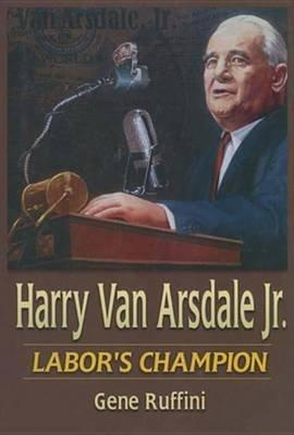 Harry Van Arsdale, Jr.: Labor's Champion - Labor's Champion (Electronic book text): Gene Ruffini, Theodore Kheel