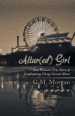 Altar(ed) Girl - One Woman's True Story of Confronting Clergy Sexual Abuse (Paperback): C. M Morgan