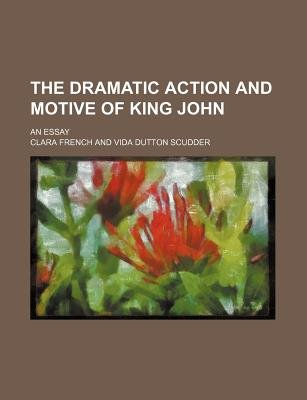 The Dramatic Action and Motive of King John; An Essay (Paperback): Clara French