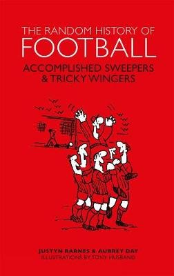 The Random History of Football - Accomplished Sweepers & Tricky Wingers (Hardcover): Aubrey Day, Justyn Barnes