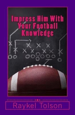 Impress Him with Your Football Knowledge (Paperback): Raykel Tolson