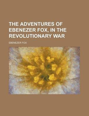 The Adventures of Ebenezer Fox, in the Revolutionary War (Paperback): Ebenezer Fox