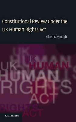 Constitutional Review under the UK Human Rights Act (Hardcover): Aileen Kavanagh