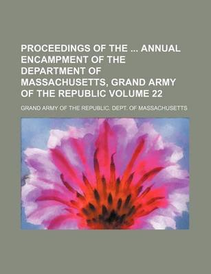 Proceedings of the Annual Encampment of the Department of Massachusetts, Grand Army of the Republic Volume 22 (Paperback):...