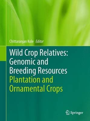 Wild Crop Relatives: Genomic and Breeding Resources - Plantation and Ornamental Crops (Hardcover, 2011): Chittaranjan Kole