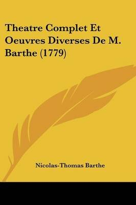 Theatre Complet Et Oeuvres Diverses de M. Barthe (1779) (English, French, Paperback): Nicolas-Thomas Barthe