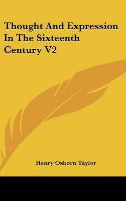 Thought and Expression in the Sixteenth Century V2 (Hardcover): Henry Osborn Taylor
