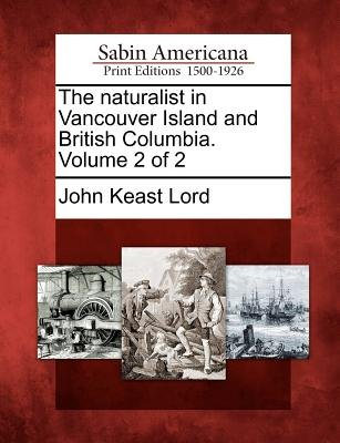 The Naturalist in Vancouver Island and British Columbia. Volume 2 of 2 (Paperback): John Keast Lord