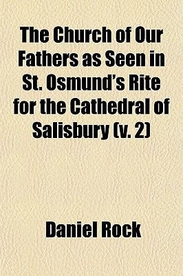 The Church of Our Fathers as Seen in St. Osmund's Rite for the Cathedral of Salisbury Volume 2; With Dissertations on the...