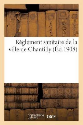 Reglement Sanitaire de La Ville de Chantilly (French, Paperback):