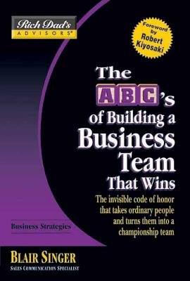 Rich Dad's Advisors : The ABC's of Building a Business Team That Wins - The Invisible Code of Honor That Takes...