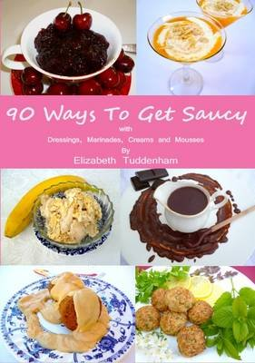 90 Ways to Get Saucy with Dressings, Marinades, Creams and Mousses for Salads, Fish, Meat, Poultry and Desserts (Paperback):...