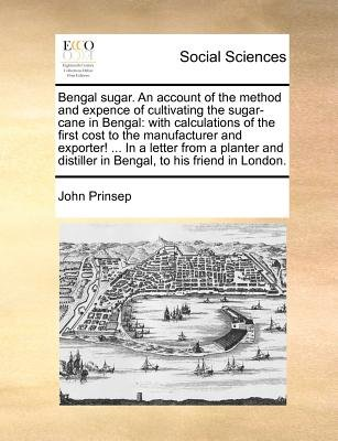 Bengal Sugar. an Account of the Method and Expence of Cultivating the Sugar-Cane in Bengal - With Calculations of the First...