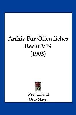 Archiv Fur Offentliches Recht V19 (1905) (English, German, Paperback): Paul Laband, Otto Mayer, Felix Stoerk