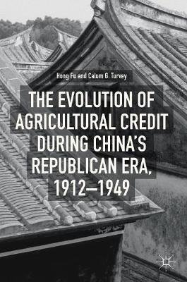 The Evolution of Agricultural Credit during China's Republican Era, 1912-1949 (Hardcover, 1st ed. 2018): Hong Fu, Calum G....