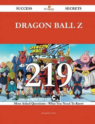 Dragon Ball Z 219 Success Secrets - 219 Most Asked Questions on Dragon Ball Z - What You Need to Know (Paperback): Jacqueline...