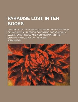Paradise Lost, in Ten Books; The Text Exactly Reproduced from the First Edition of 1667 with an Appendix Containing the...