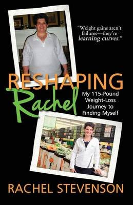 Reshaping Rachel - My 115-Pound Weight-Loss Journey to Finding Myself (Paperback): Rachel Stevenson