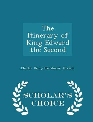 The Itinerary of King Edward the Second - Scholar's Choice Edition (Paperback): Edward Charles Henry Hartshorne