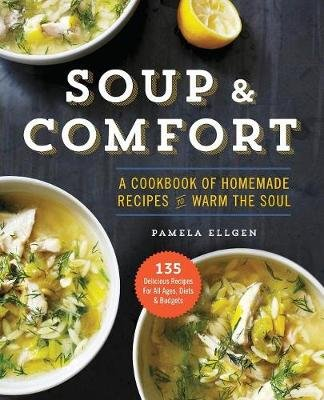 Soup and Comfort - A Cookbook of Homemade Recipes to Warm the Soul (Paperback): Pamela Ellgen