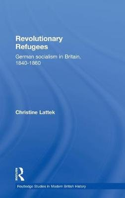 Revolutionary Refugees: German Socialism in Britain, 1840-1860