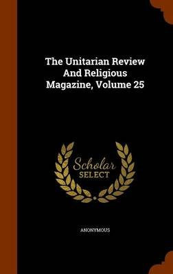 The Unitarian Review and Religious Magazine, Volume 25 (Hardcover): Anonymous