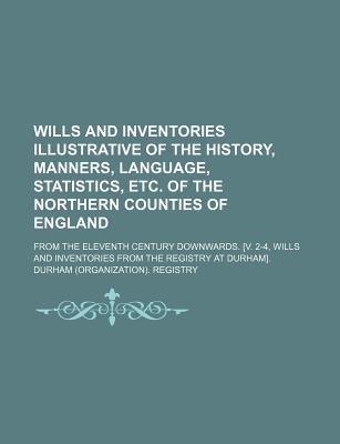 Wills and Inventories Illustrative of the History, Manners, Language, Statistics, Etc. of the Northern Counties of England;...