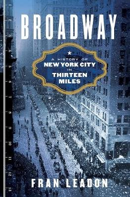 Broadway - A History of New York City in Thirteen Miles (Hardcover): Fran Leadon