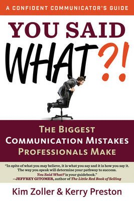You Said What?! - The Biggest Communication Mistakes Professionals Make (Paperback): Kim Zoller, Kerry Preston
