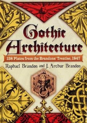 Gothic Architecture - 158 Plates from the Brandons' Treatise, 1847 (Hardcover): Raphael Brandon, J Arthur Brandon