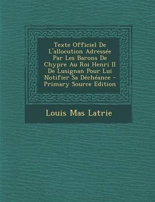 Texte Officiel de L'Allocution Adressee Par Les Barons de Chypre Au Roi Henri II de Lusignan Pour Lui Notifier Sa...