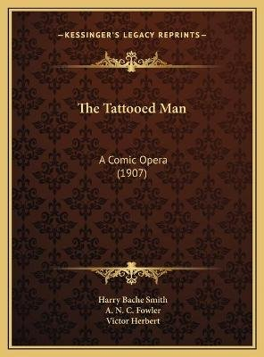 The Tattooed Man - A Comic Opera (1907) (Hardcover): Harry Bache Smith, A. N. C. Fowler, Victor Herbert