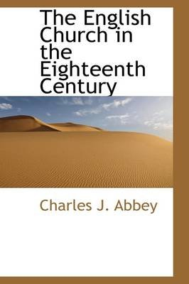 The English Church in the Eighteenth Century (Hardcover): Charles J Abbey
