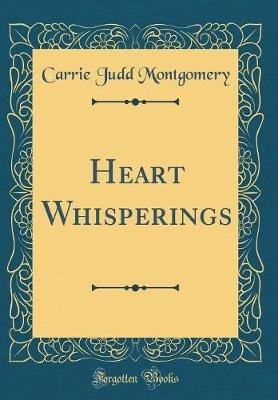 Heart Whisperings (Classic Reprint) (Hardcover): Carrie Judd Montgomery