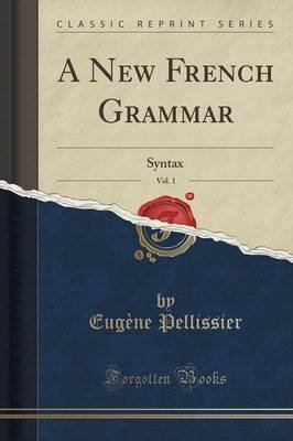 A New French Grammar, Vol. 1 - Syntax (Classic Reprint) (Paperback): Eugene Pellissier