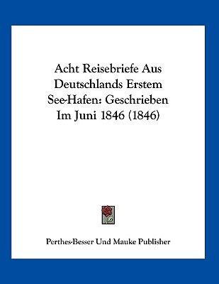 Acht Reisebriefe Aus Deutschlands Erstem See-Hafen - Geschrieben Im Juni 1846 (1846) (German, Paperback): Perthes-Besser Und...