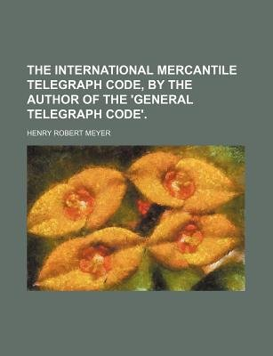 The International Mercantile Telegraph Code, by the Author of the 'General Telegraph Code'. (Paperback): Henry Robert...