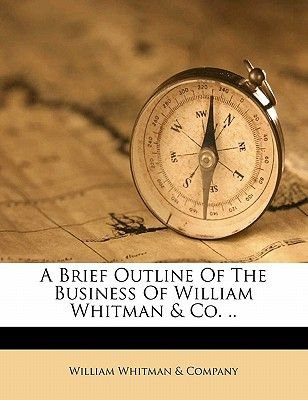 A Brief Outline of the Business of William Whitman & Co. .. (Paperback): William Whitman & Co, William Whitman &. Company