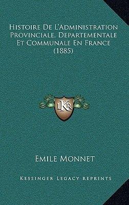Histoire de L'Administration Provinciale, Departementale Et Communale En France (1885) (French, Hardcover): Emile Monnet