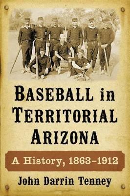 Baseball in Territorial Arizona - A History, 1863-1912 (Paperback): John Darrin Tenney