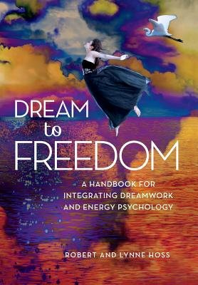 Dream to Freedom - A Handbook for Integrating Dreamwork and Energy Psychology (Hardcover, First Edition,): Robert J. Hoss