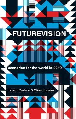 Futurevision - Scenarios for the World in 2040 (Electronic book text): Oliver Freeman, Richard Watson