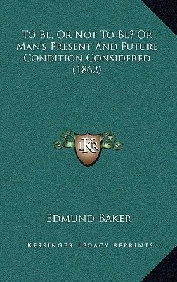 To Be, or Not to Be? or Man's Present and Future Condition Considered (1862) (Hardcover): Edmund Baker