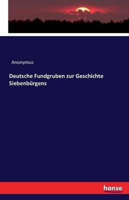Deutsche Fundgruben Zur Geschichte Siebenburgens (German, Paperback): Anonymus