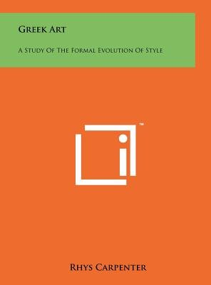 Greek Art - A Study of the Formal Evolution of Style (Hardcover): Rhys Carpenter