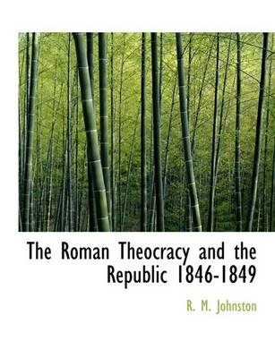 The Roman Theocracy and the Republic 1846-1849 (Large print, Paperback, large type edition): R.M. Johnston