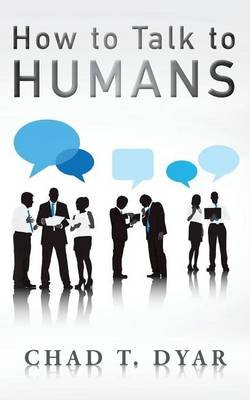 How to Talk to Humans (Paperback): Chad T Dyar
