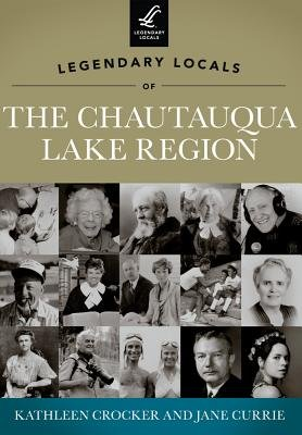 Legendary Locals of the Chautauqua Lake Region, New York (Paperback): Kathleen Crocker, Jane Currie
